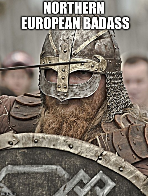 NORTHERN EUROPEAN BADASS | made w/ Imgflip meme maker