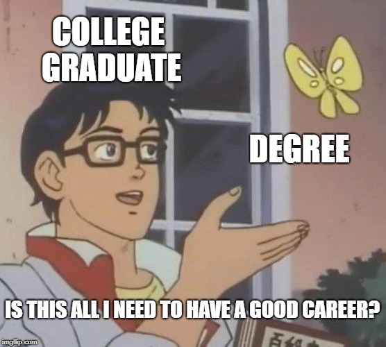They said it would be! | COLLEGE GRADUATE DEGREE IS THIS ALL I NEED TO HAVE A GOOD CAREER? | image tagged in memes,is this a pigeon,college,college graduate | made w/ Imgflip meme maker