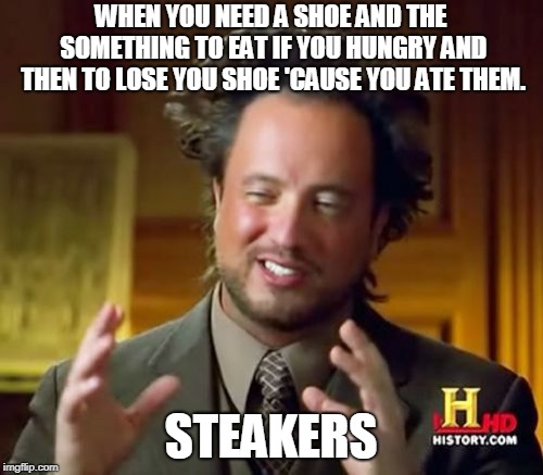 Ancient Aliens Meme | WHEN YOU NEED A SHOE AND THE SOMETHING TO EAT IF YOU HUNGRY AND THEN TO LOSE YOU SHOE 'CAUSE YOU ATE THEM. STEAKERS | image tagged in memes | made w/ Imgflip meme maker