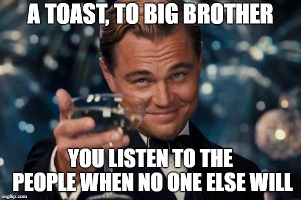 They're always listening! | A TOAST, TO BIG BROTHER YOU LISTEN TO THE PEOPLE WHEN NO ONE ELSE WILL | image tagged in memes,leonardo dicaprio cheers,big brother,nsa,funny | made w/ Imgflip meme maker