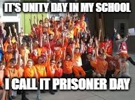 it's prisoner day | IT'S UNITY DAY IN MY SCHOOL I CALL IT PRISONER DAY | image tagged in unity,prisoners | made w/ Imgflip meme maker