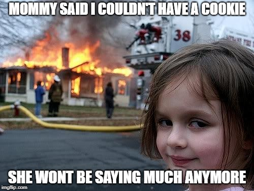 fire girl | MOMMY SAID I COULDN'T HAVE A COOKIE SHE WONT BE SAYING MUCH ANYMORE | image tagged in fire girl | made w/ Imgflip meme maker