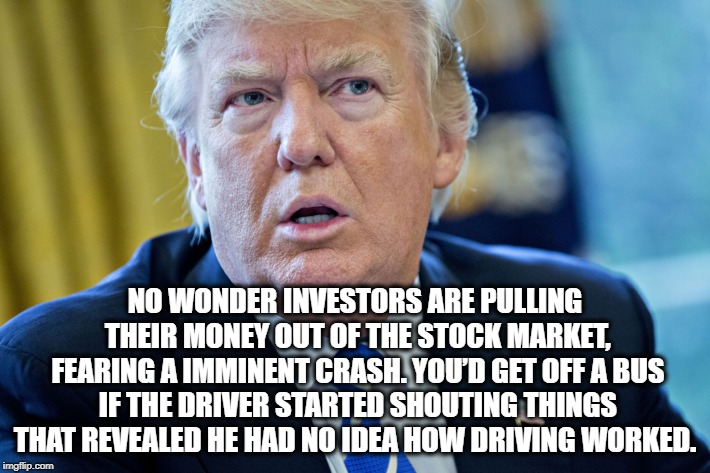 So Much For The Roaring Trump Economy | NO WONDER INVESTORS ARE PULLING THEIR MONEY OUT OF THE STOCK MARKET, FEARING A IMMINENT CRASH. YOU'D GET OFF A BUS IF THE DRIVER STARTED SHO | image tagged in donald trump,economy,stock market,money,crash,treason | made w/ Imgflip meme maker