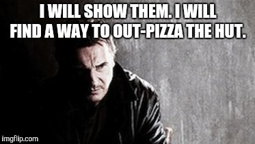 I Will Find You And Kill You Meme | I WILL SHOW THEM. I WILL FIND A WAY TO OUT-PIZZA THE HUT. | image tagged in memes,i will find you and kill you | made w/ Imgflip meme maker