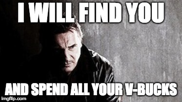 I Will Find You And Kill You | I WILL FIND YOU AND SPEND ALL YOUR V-BUCKS | image tagged in memes,i will find you and kill you | made w/ Imgflip meme maker