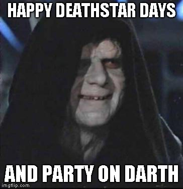 Sidious Error Meme | HAPPY DEATHSTAR DAYS AND PARTY ON DARTH | image tagged in memes,sidious error | made w/ Imgflip meme maker