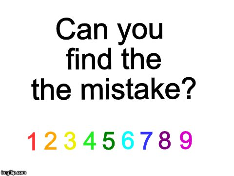 Where is the mistake? Let me know in the comments below! | Can you find the the mistake? 1 2 3 4 5 6 7 8 9 | image tagged in puzzle,mistake,hard | made w/ Imgflip meme maker