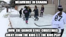 meanwhile in canada | MEANWHILE IN CANADA HOW THE GRINCH STOLE CHRISTMAS AWAY FROM THE KIDS LET THE KIDS PLAY | image tagged in hockey,how the grinch stole christmas week,ice rink,mad,meme,memes | made w/ Imgflip meme maker