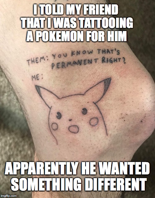 I TOLD MY FRIEND THAT I WAS TATTOOING A POKEMON FOR HIM APPARENTLY HE WANTED SOMETHING DIFFERENT | image tagged in surprised pikachu,pokemon,tattoos,drunk | made w/ Imgflip meme maker