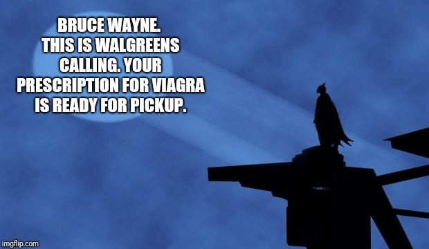 However Your Insurance Has Denied Coverage Of That Extra Strength Hemorrhoid Cream  | BRUCE WAYNE. THIS IS WALGREENS CALLING. YOUR PRESCRIPTION FOR VIAGRA IS READY FOR PICKUP. | image tagged in batman signal,pharmacy,viagra,hemorrhoids,medicine | made w/ Imgflip meme maker