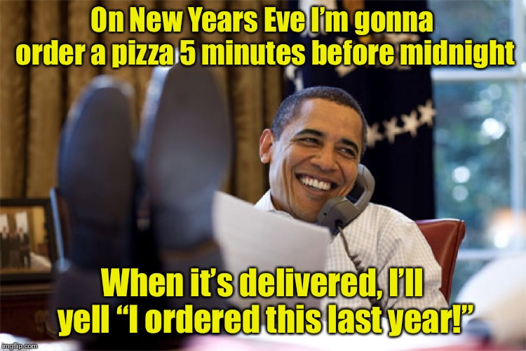 "Bucket list item #1 | On New Years Eve I'm gonna order a pizza 5 minutes before midnight When it's delivered, I'll yell ""I ordered this last year!"" 