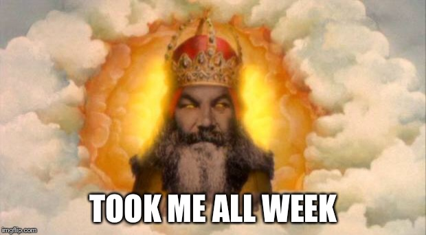 monty python god | TOOK ME ALL WEEK | image tagged in monty python god | made w/ Imgflip meme maker