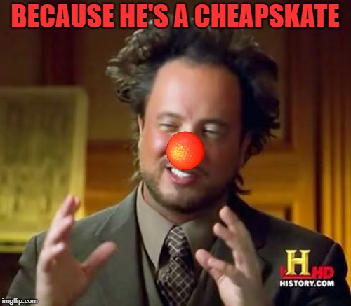 Ancient Aliens Meme | BECAUSE HE'S A CHEAPSKATE | image tagged in memes,ancient aliens | made w/ Imgflip meme maker