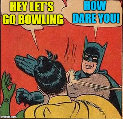 Batman Slapping Robin Meme | HEY LET'S GO BOWLING HOW DARE YOU! | image tagged in memes,batman slapping robin | made w/ Imgflip meme maker