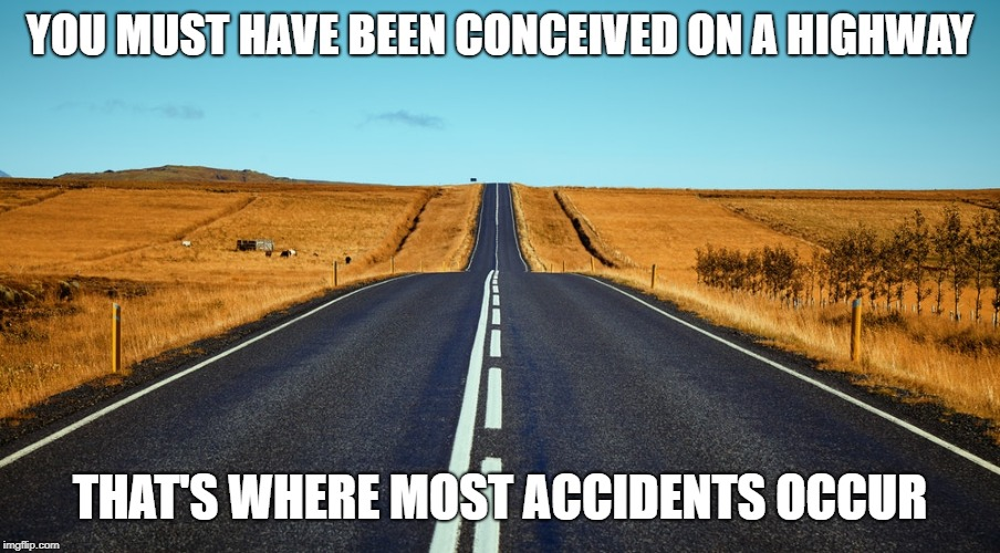 YOU MUST HAVE BEEN CONCEIVED ON A HIGHWAY THAT'S WHERE MOST ACCIDENTS OCCUR | image tagged in funny,roasted,pregnant,worthless,owned,fail | made w/ Imgflip meme maker