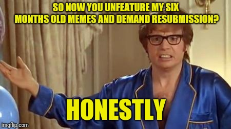 Couldn't you just reclassify by yourself? | SO NOW YOU UNFEATURE MY SIX MONTHS OLD MEMES AND DEMAND RESUBMISSION? HONESTLY | image tagged in memes,austin powers honestly,imgflip,imgflip users,meanwhile on imgflip,welcome to imgflip | made w/ Imgflip meme maker