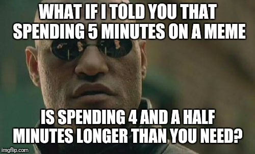 Matrix Morpheus Meme | WHAT IF I TOLD YOU THAT SPENDING 5 MINUTES ON A MEME IS SPENDING 4 AND A HALF MINUTES LONGER THAN YOU NEED? | image tagged in memes,matrix morpheus | made w/ Imgflip meme maker