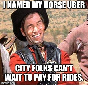 Cowboy Uber.  | I NAMED MY HORSE UBER CITY FOLKS CAN'T WAIT TO PAY FOR RIDES. | image tagged in cowboy,cowboy uber,city folk | made w/ Imgflip meme maker