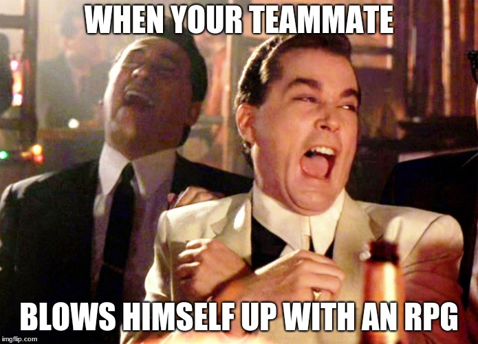 Good Fellas Hilarious | WHEN YOUR TEAMMATE BLOWS HIMSELF UP WITH AN RPG | image tagged in memes,good fellas hilarious | made w/ Imgflip meme maker