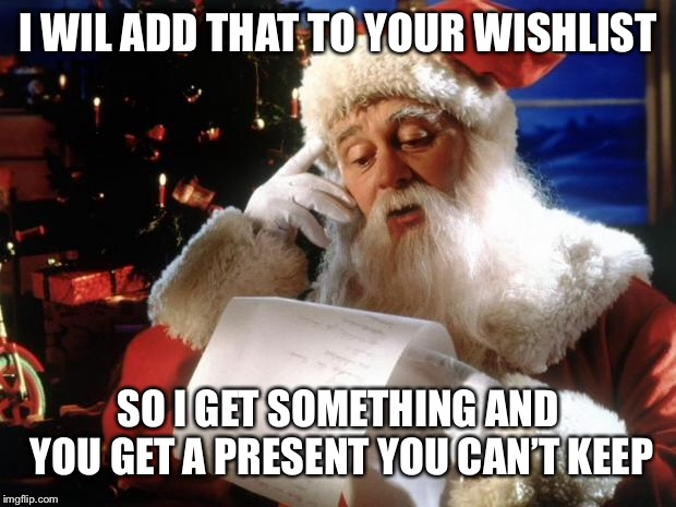 dear santa | I WIL ADD THAT TO YOUR WISHLIST SO I GET SOMETHING AND YOU GET A PRESENT YOU CAN'T KEEP | image tagged in dear santa | made w/ Imgflip meme maker
