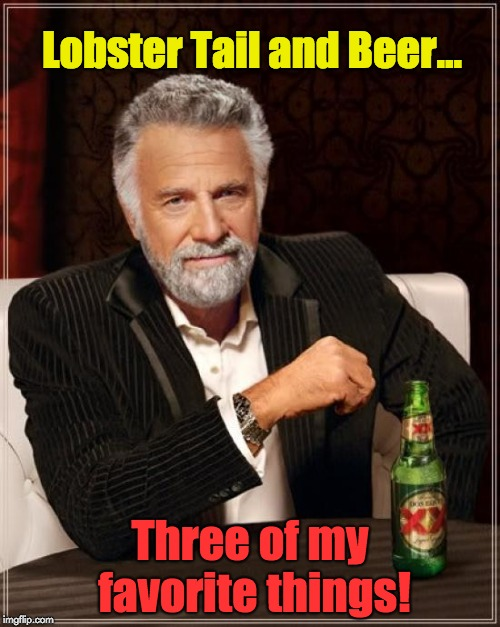 The Most Interesting Man In The World Meme | Lobster Tail and Beer... Three of my favorite things! | image tagged in memes,the most interesting man in the world | made w/ Imgflip meme maker