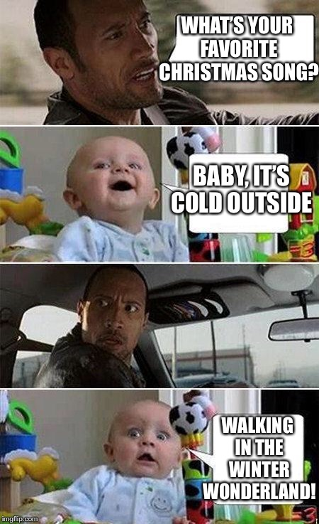 THE ROCK DRIVING BABY | WHAT'S YOUR FAVORITE CHRISTMAS SONG? BABY, IT'S COLD OUTSIDE WALKING IN THE WINTER WONDERLAND! | image tagged in the rock driving baby,memes,baby its cold outside,winter wonderland | made w/ Imgflip meme maker
