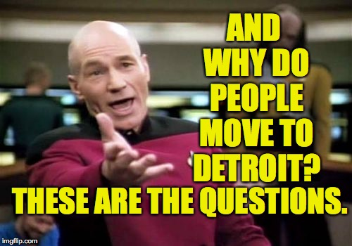 Picard Wtf Meme | AND WHY DO PEOPLE MOVE TO DETROIT? THESE ARE THE QUESTIONS. | image tagged in memes,picard wtf | made w/ Imgflip meme maker