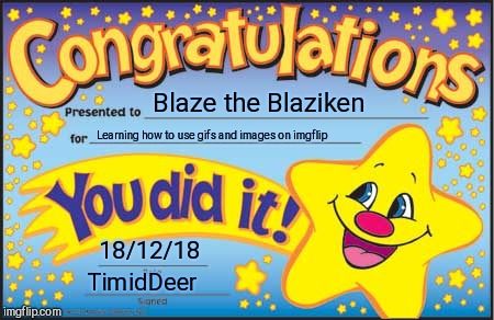 Happy Star Congratulations Meme | Blaze the Blaziken Learning how to use gifs and images on imgflip 18/12/18 TimidDeer | image tagged in memes,happy star congratulations | made w/ Imgflip meme maker