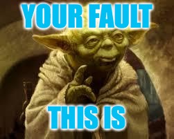 yoda | YOUR FAULT THIS IS | image tagged in yoda | made w/ Imgflip meme maker
