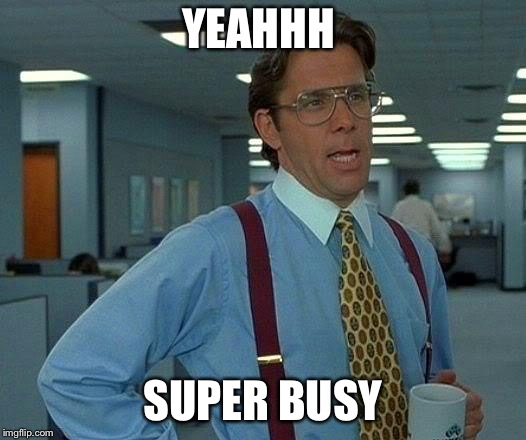 That Would Be Great Meme | YEAHHH SUPER BUSY | image tagged in memes,that would be great | made w/ Imgflip meme maker