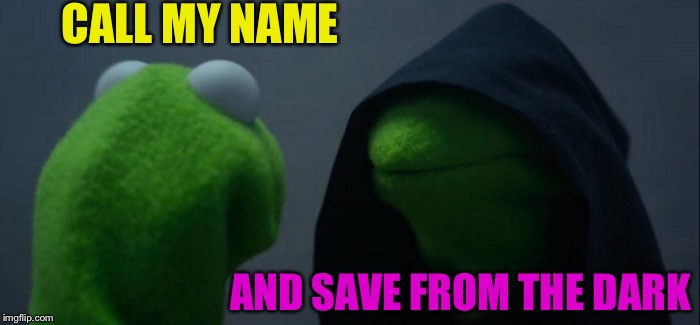Evil Kermit Meme | CALL MY NAME AND SAVE FROM THE DARK | image tagged in memes,evil kermit | made w/ Imgflip meme maker