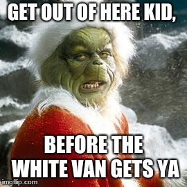 how the grinch stole christmas week dec 9-16th??? (A 44colt event) |  GET OUT OF HERE KID, BEFORE THE WHITE VAN GETS YA | image tagged in grinch,44colt,how the grinch stole christmas week,white van | made w/ Imgflip meme maker