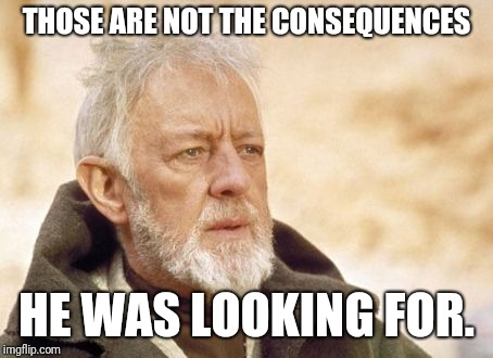 Obi Wan Kenobi Meme | THOSE ARE NOT THE CONSEQUENCES HE WAS LOOKING FOR. | image tagged in memes,obi wan kenobi | made w/ Imgflip meme maker