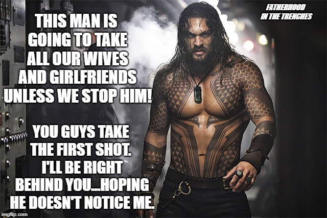 You Guys Go First |  FATHERHOOD IN THE TRENCHES; THIS MAN IS GOING TO TAKE ALL OUR WIVES AND GIRLFRIENDS UNLESS WE STOP HIM! YOU GUYS TAKE THE FIRST SHOT.  I'LL BE RIGHT BEHIND YOU...HOPING HE DOESN'T NOTICE ME. | image tagged in jason momoa,aquaman,wives,girlfriend | made w/ Imgflip meme maker