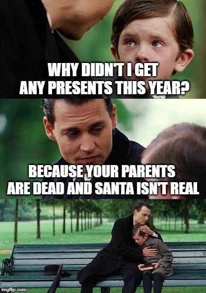 Finding Never-Christmas |  WHY DIDN'T I GET ANY PRESENTS THIS YEAR? BECAUSE YOUR PARENTS ARE DEAD AND SANTA ISN'T REAL | image tagged in memes,finding neverland,christmas,gifts,santa,parents | made w/ Imgflip meme maker