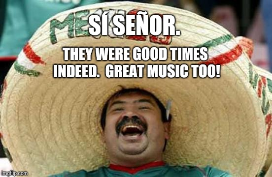 Happy Mexican | SÍ SEÑOR. THEY WERE GOOD TIMES INDEED.  GREAT MUSIC TOO! | image tagged in happy mexican | made w/ Imgflip meme maker
