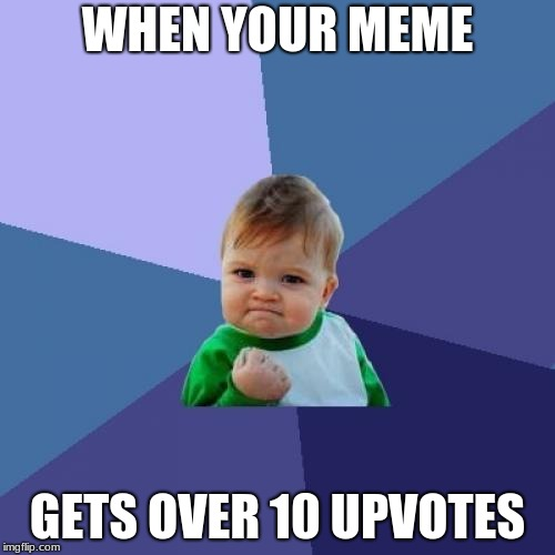 Success Kid Meme | WHEN YOUR MEME GETS OVER 10 UPVOTES | image tagged in memes,success kid | made w/ Imgflip meme maker