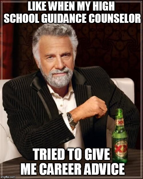 The Most Interesting Man In The World Meme | LIKE WHEN MY HIGH SCHOOL GUIDANCE COUNSELOR TRIED TO GIVE ME CAREER ADVICE | image tagged in memes,the most interesting man in the world | made w/ Imgflip meme maker