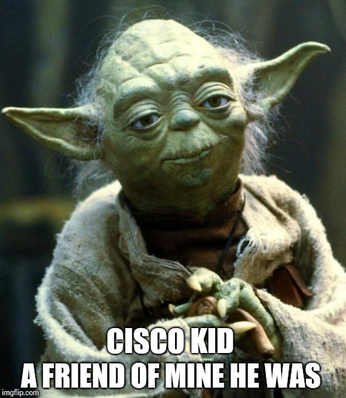 Star Wars Yoda Meme | CISCO KID A FRIEND OF MINE HE WAS | image tagged in memes,star wars yoda | made w/ Imgflip meme maker