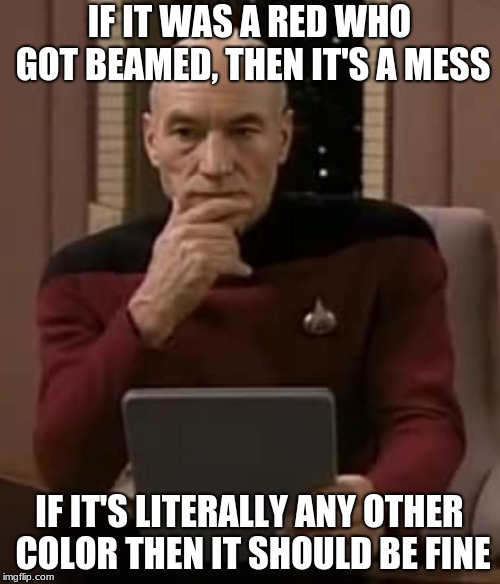 picard thinking | IF IT WAS A RED WHO GOT BEAMED, THEN IT'S A MESS IF IT'S LITERALLY ANY OTHER COLOR THEN IT SHOULD BE FINE | image tagged in picard thinking | made w/ Imgflip meme maker