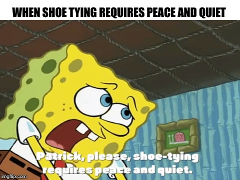I did it shoot me | WHEN SHOE TYING REQUIRES PEACE AND QUIET | image tagged in spongebob,spongebob squarepants,when | made w/ Imgflip meme maker