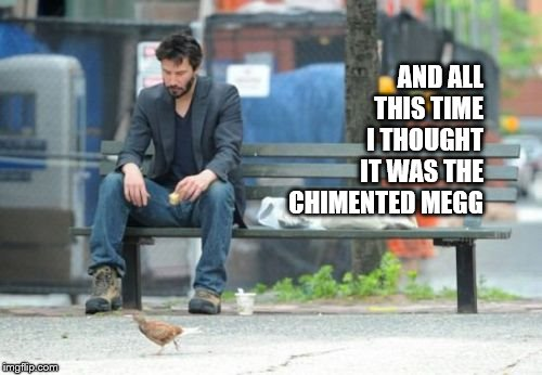 Sad Keanu Meme | AND ALL THIS TIME I THOUGHT IT WAS THE CHIMENTED MEGG | image tagged in memes,sad keanu | made w/ Imgflip meme maker