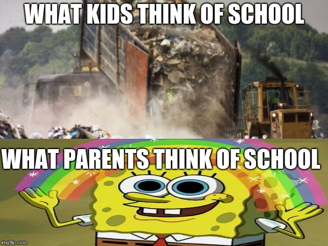 Garbage dump |  WHAT KIDS THINK OF SCHOOL; WHAT PARENTS THINK OF SCHOOL | image tagged in garbage dump | made w/ Imgflip meme maker