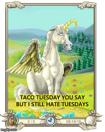 taco tuesday | TACO TUESDAY YOU SAY BUT I STILL HATE TUESDAYS | image tagged in i hate tuesdays,unicorn,meme,memes,hate teusday,taco tuesday | made w/ Imgflip meme maker