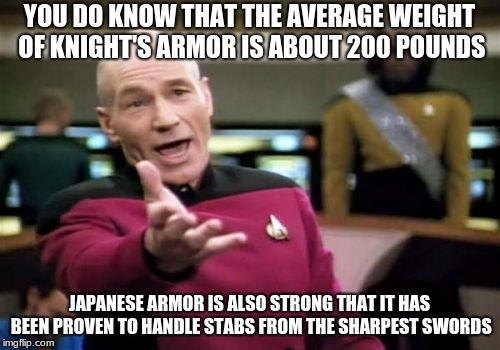 Picard Wtf Meme | YOU DO KNOW THAT THE AVERAGE WEIGHT OF KNIGHT'S ARMOR IS ABOUT 200 POUNDS JAPANESE ARMOR IS ALSO STRONG THAT IT HAS BEEN PROVEN TO HANDLE ST | image tagged in memes,picard wtf | made w/ Imgflip meme maker