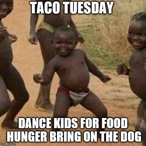 taco Tuesday kid dancers | TACO TUESDAY DANCE KIDS FOR FOOD HUNGER BRING ON THE DOG | image tagged in memes,third world success kid,meme,taco tuesday,funny meme | made w/ Imgflip meme maker