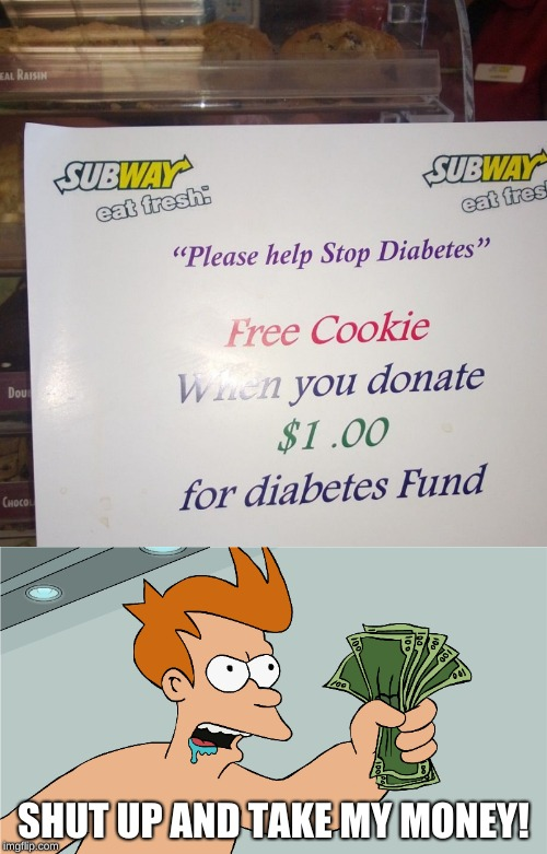 Shut Up and Take My Money! | SHUT UP AND TAKE MY MONEY! | image tagged in shut up and take my money fry,futurama fry,funny memes,cookies,jared from subway,subway | made w/ Imgflip meme maker