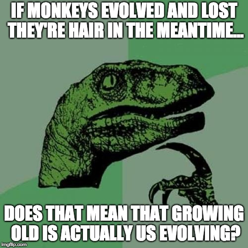 What have you done Darwin | IF MONKEYS EVOLVED AND LOST THEY'RE HAIR IN THE MEANTIME... DOES THAT MEAN THAT GROWING OLD IS ACTUALLY US EVOLVING? | image tagged in philosaraptor | made w/ Imgflip meme maker