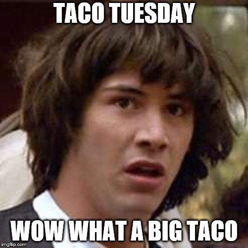 taco tuesday | TACO TUESDAY WOW WHAT A BIG TACO | image tagged in memes,conspiracy keanu,meme,taco tuesday,funny meme,keanu reeves | made w/ Imgflip meme maker