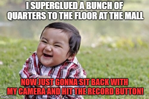Ain't I a stinker?! | I SUPERGLUED A BUNCH OF QUARTERS TO THE FLOOR AT THE MALL NOW JUST GONNA SIT BACK WITH MY CAMERA AND HIT THE RECORD BUTTON! | image tagged in memes,evil toddler,pranks,quarters,entertainment | made w/ Imgflip meme maker
